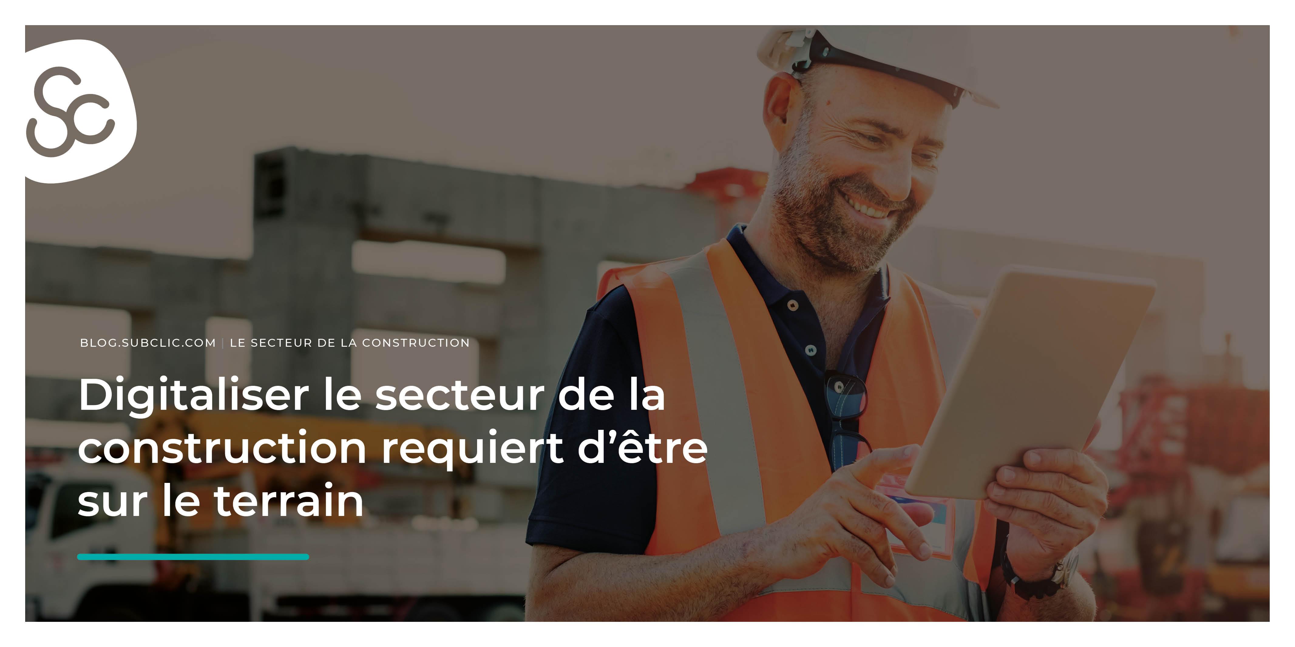 Digitaliser le secteur de la construction requiert d'être sur le terrain - Subclic, le Blog